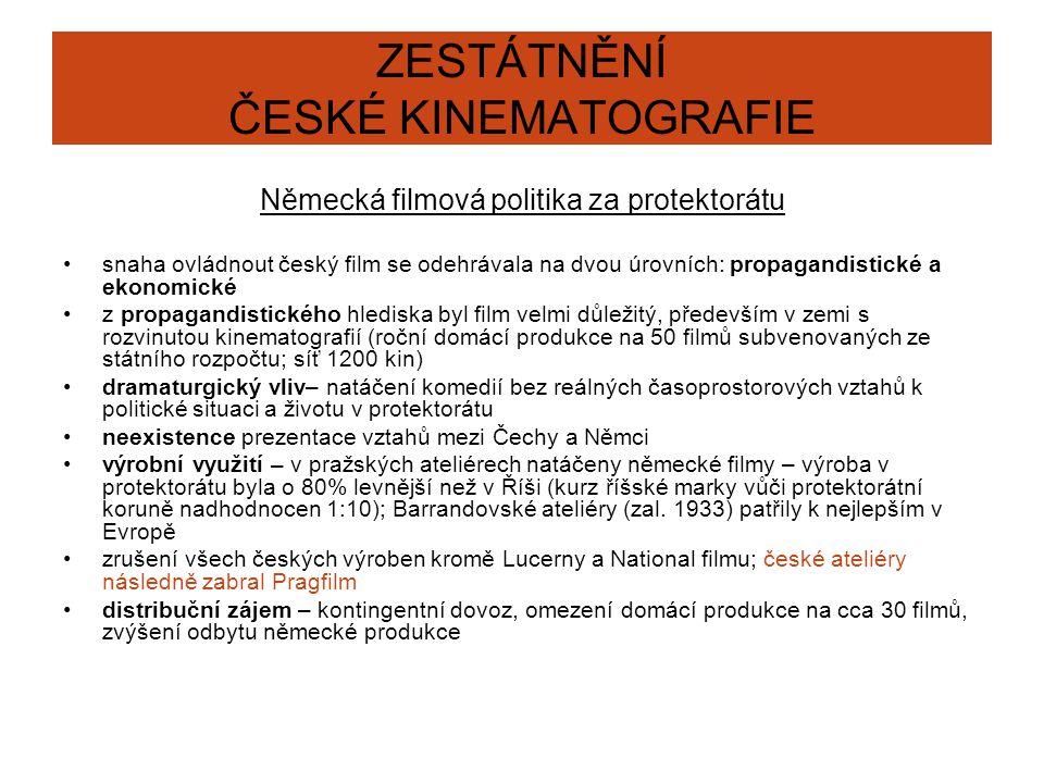 ZESTÁTNĚNÍ ČESKÉ KINEMATOGRAFIE Německá filmová politika za protektorátu snaha ovládnout český film se odehrávala na dvou úrovních: propagandistické a ekonomické z propagandistického hlediska byl film velmi důležitý, především v zemi s rozvinutou kinematografií (roční domácí produkce na 50 filmů subvenovaných ze státního rozpočtu; síť 1200 kin) dramaturgický vliv– natáčení komedií bez reálných časoprostorových vztahů k politické situaci a životu v protektorátu neexistence prezentace vztahů mezi Čechy a Němci výrobní využití – v pražských ateliérech natáčeny německé filmy – výroba v protektorátu byla o 80% levnější než v Říši (kurz říšské marky vůči protektorátní koruně nadhodnocen 1:10); Barrandovské ateliéry (zal.