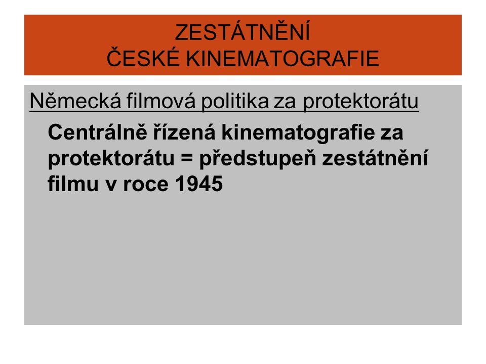 ZESTÁTNĚNÍ ČESKÉ KINEMATOGRAFIE Německá filmová politika za protektorátu Centrálně řízená kinematografie za protektorátu = předstupeň zestátnění filmu v roce 1945