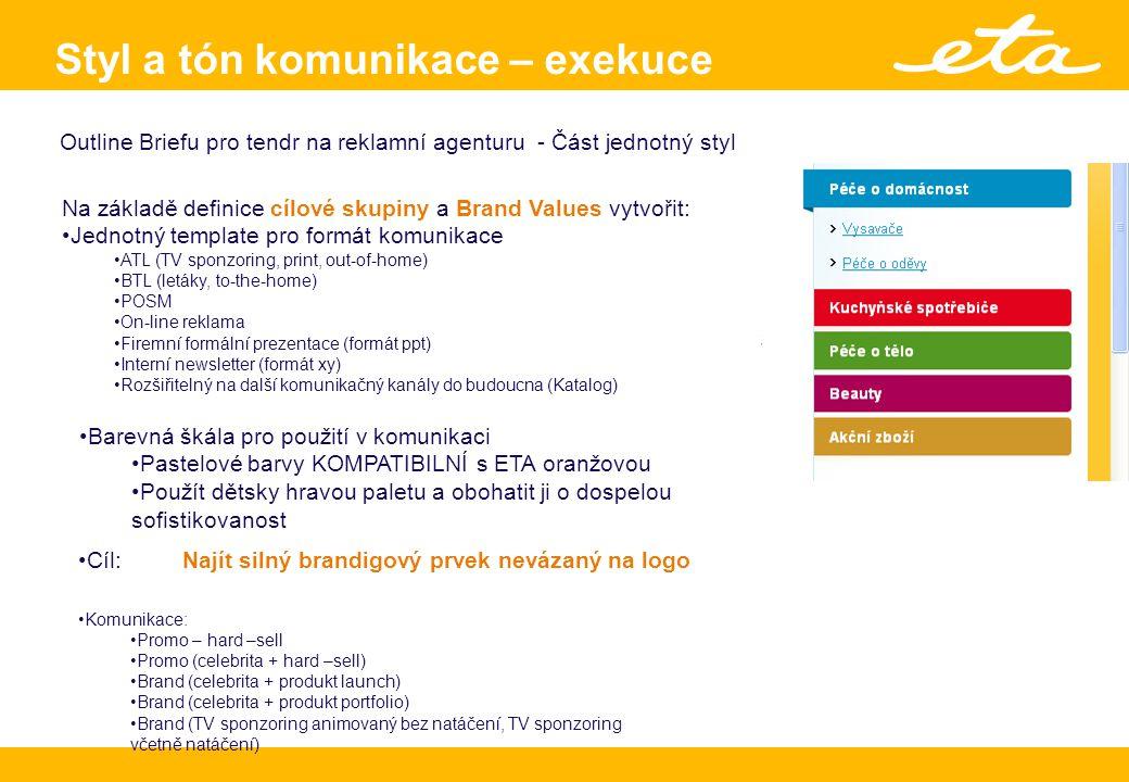 Brand identity & positioning Styl a tón komunikace – exekuce Outline Briefu pro tendr na reklamní agenturu - Část jednotný styl Na základě definice cílové skupiny a Brand Values vytvořit: Jednotný template pro formát komunikace ATL (TV sponzoring, print, out-of-home) BTL (letáky, to-the-home) POSM On-line reklama Firemní formální prezentace (formát ppt) Interní newsletter (formát xy) Rozšiřitelný na další komunikačný kanály do budoucna (Katalog) Komunikace: Promo – hard –sell Promo (celebrita + hard –sell) Brand (celebrita + produkt launch) Brand (celebrita + produkt portfolio) Brand (TV sponzoring animovaný bez natáčení, TV sponzoring včetně natáčení) Cíl: Najít silný brandigový prvek nevázaný na logo Barevná škála pro použití v komunikaci Pastelové barvy KOMPATIBILNÍ s ETA oranžovou Použít dětsky hravou paletu a obohatit ji o dospelou sofistikovanost