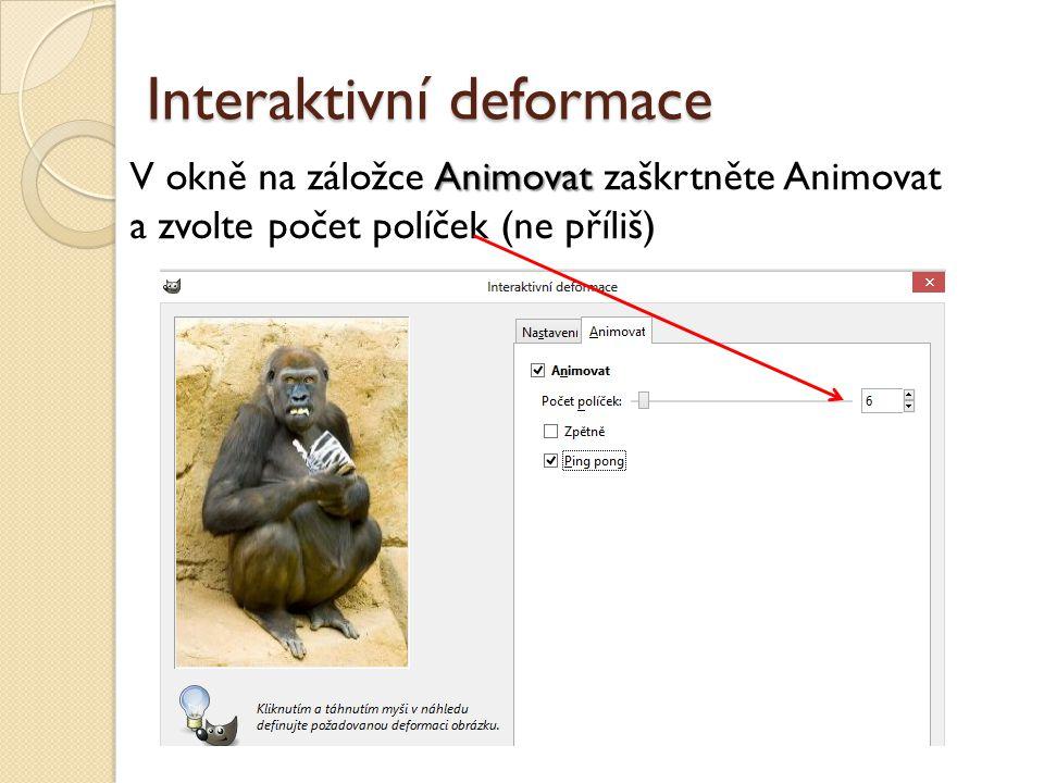 Interaktivní deformace Animovat V okně na záložce Animovat zaškrtněte Animovat a zvolte počet políček (ne příliš)