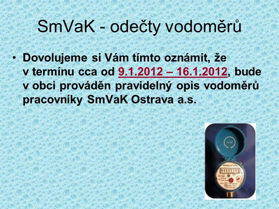 SmVaK - odečty vodoměrů Dovolujeme si Vám tímto oznámit, že v termínu cca od 9.1.2012 – 16.1.2012, bude v obci prováděn pravidelný opis vodoměrů pracovníky SmVaK Ostrava a.s.