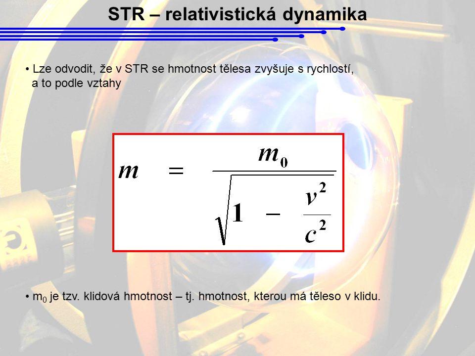 STR – relativistická dynamika Lze odvodit, že v STR se hmotnost tělesa zvyšuje s rychlostí, a to podle vztahy m 0 je tzv. klidová hmotnost – tj. hmotn