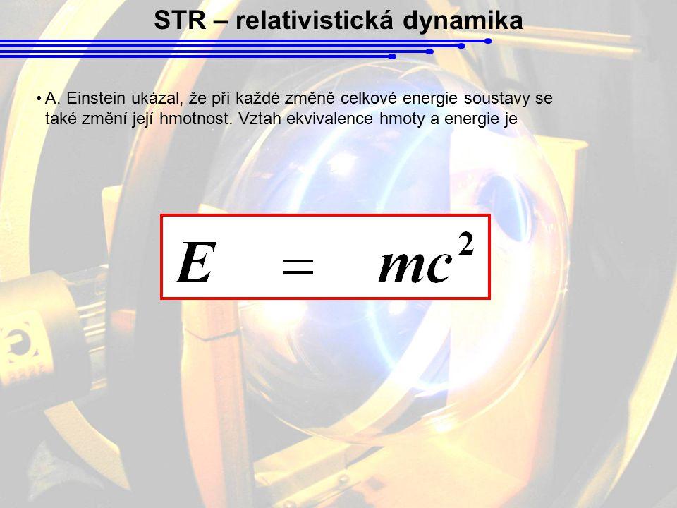 STR – relativistická dynamika A. Einstein ukázal, že při každé změně celkové energie soustavy se také změní její hmotnost. Vztah ekvivalence hmoty a e