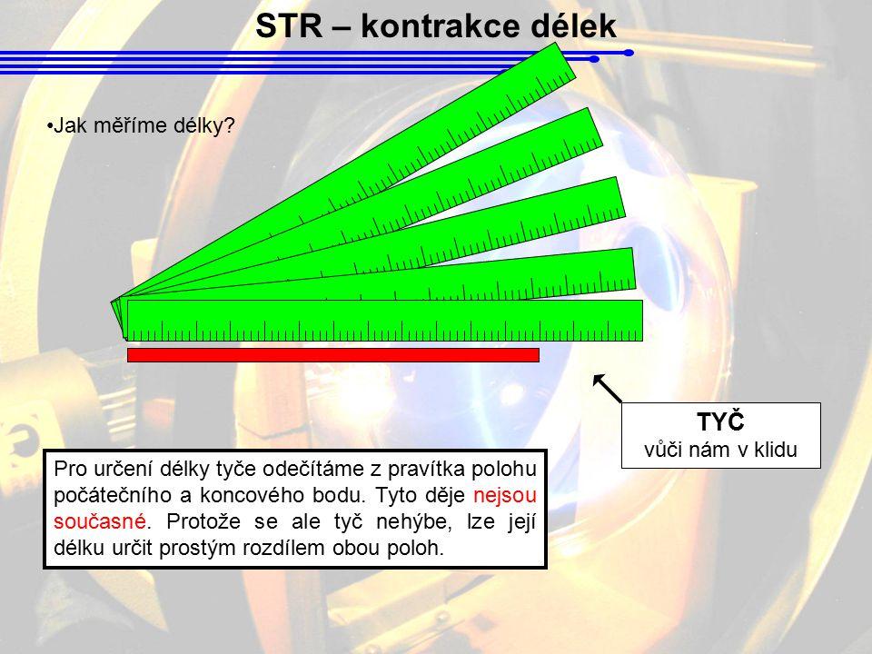 STR – kontrakce délek Jak měříme délky? TYČ vůči nám v klidu Pro určení délky tyče odečítáme z pravítka polohu počátečního a koncového bodu. Tyto děje