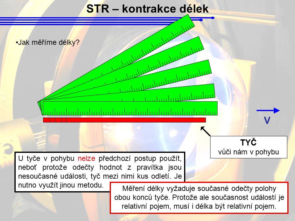 STR – kontrakce délek TYČ vůči nám v pohybu V Jak měříme délky? U tyče v pohybu nelze předchozí postup použít, neboť protože odečty hodnot z pravítka