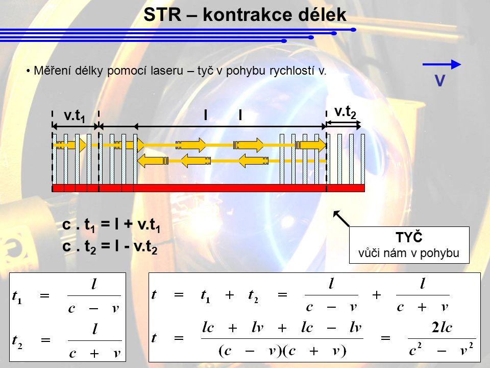STR – kontrakce délek TYČ vůči nám v pohybu V Měření délky pomocí laseru – tyč v pohybu rychlostí v. v.t 1 l c. t 1 = l + v.t 1 l v.t 2 c. t 2 = l - v