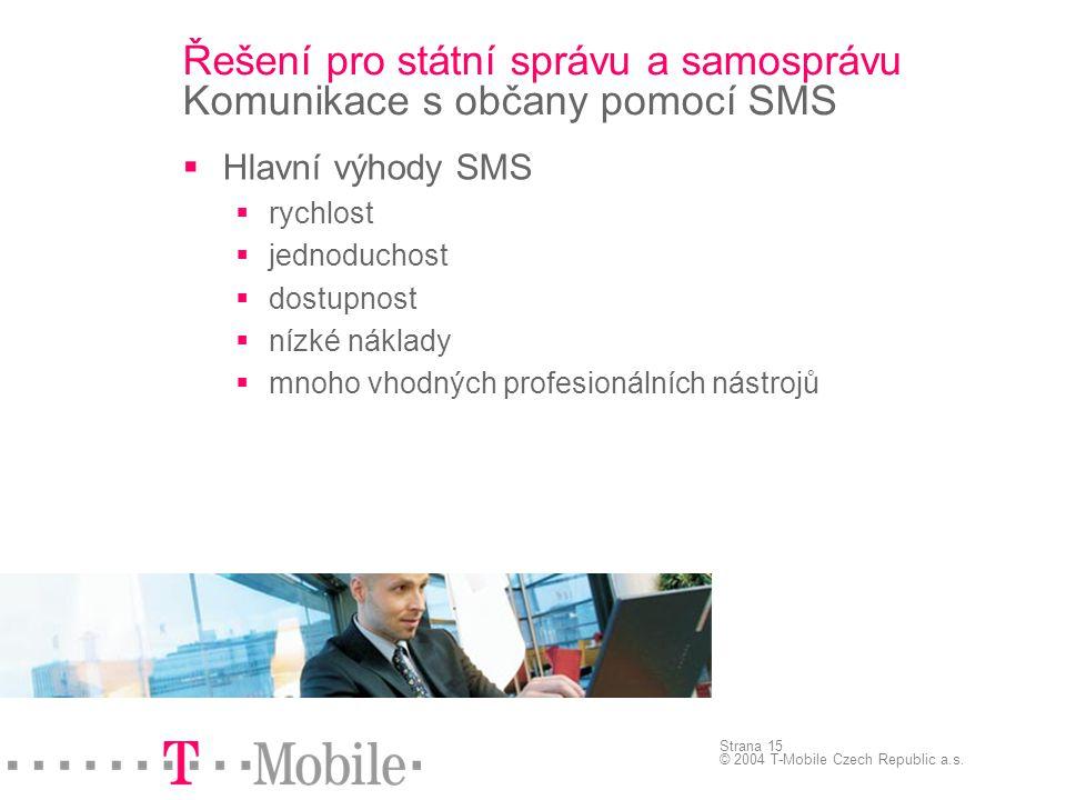 Strana 15 © 2004 T-Mobile Czech Republic a.s. Řešení pro státní správu a samosprávu Komunikace s občany pomocí SMS  Hlavní výhody SMS  rychlost  je