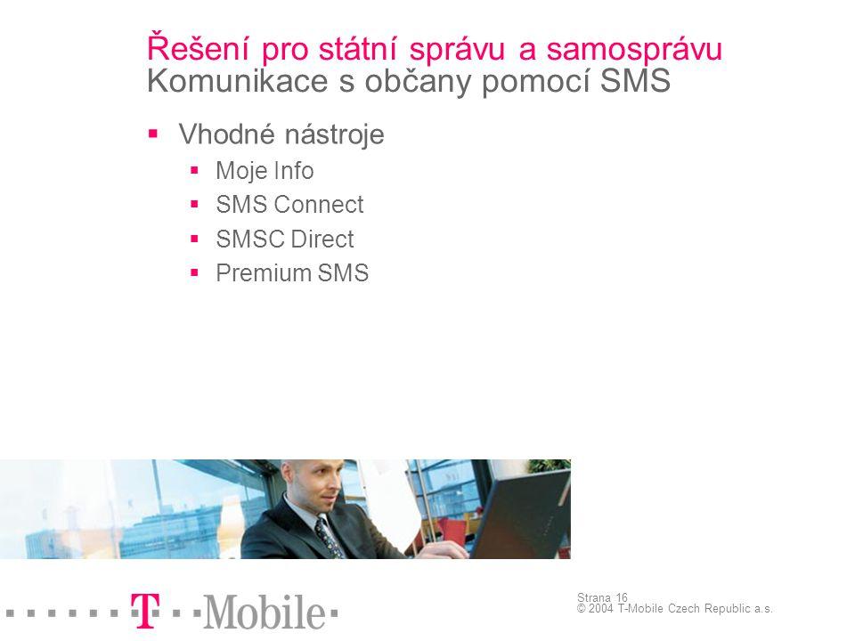 Strana 16 © 2004 T-Mobile Czech Republic a.s. Řešení pro státní správu a samosprávu Komunikace s občany pomocí SMS  Vhodné nástroje  Moje Info  SMS