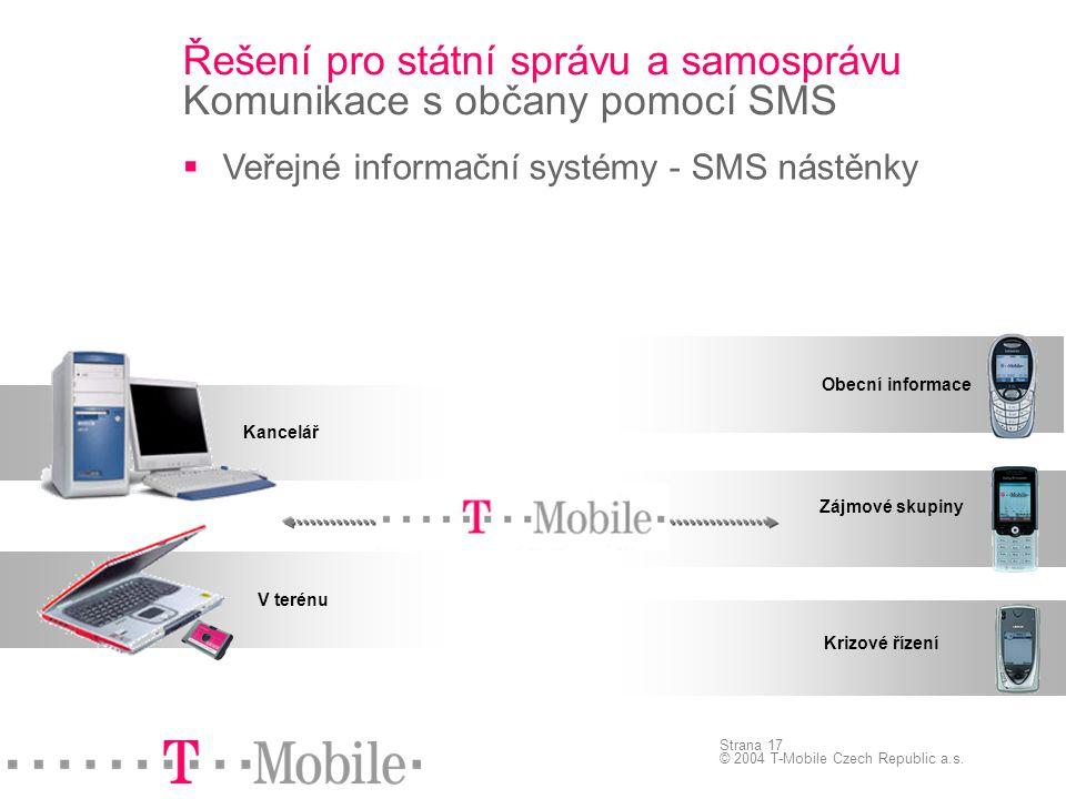 Strana 17 © 2004 T-Mobile Czech Republic a.s. Řešení pro státní správu a samosprávu Komunikace s občany pomocí SMS  Veřejné informační systémy - SMS