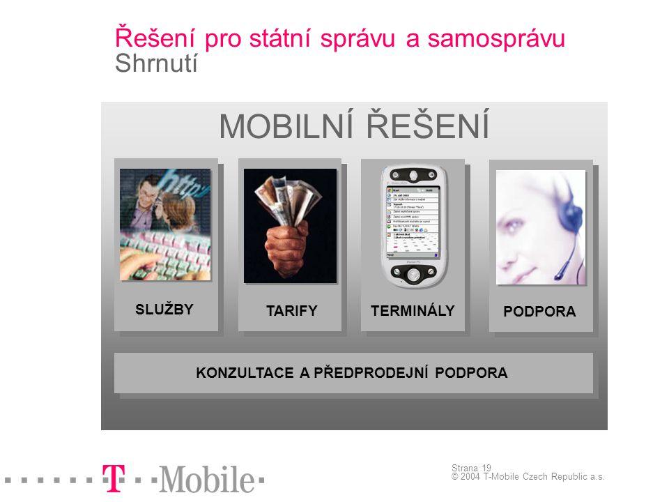Strana 19 © 2004 T-Mobile Czech Republic a.s. Řešení pro státní správu a samosprávu Shrnutí MOBILNÍ ŘEŠENÍ TERMINÁLY SLUŽBY TARIFY PODPORA KONZULTACE