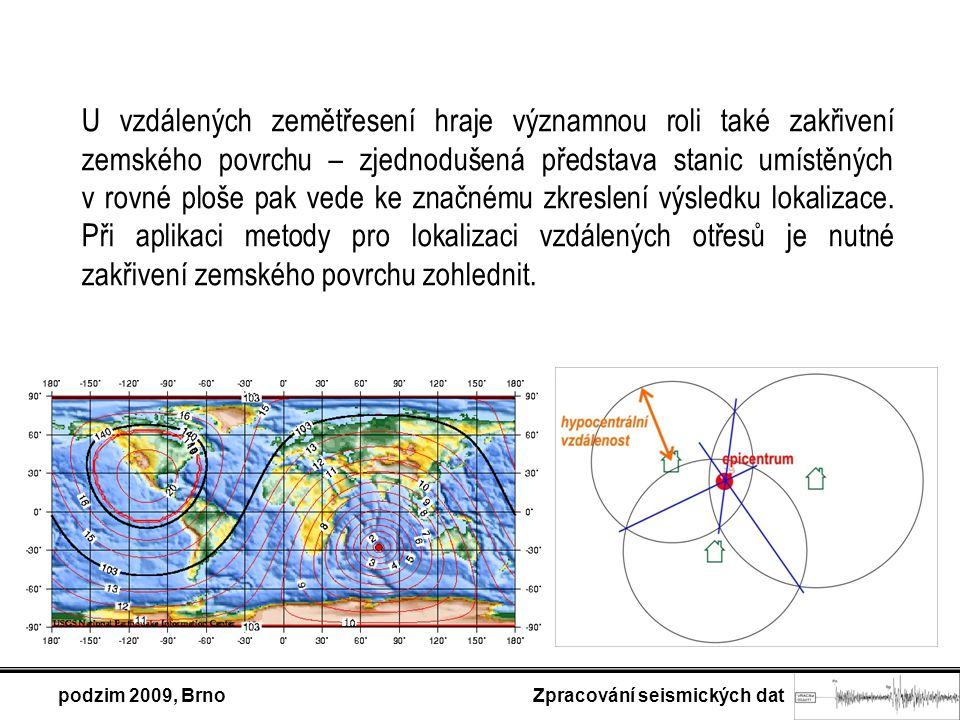 podzim 2009, Brno Zpracování seismických dat U vzdálených zemětřesení hraje významnou roli také zakřivení zemského povrchu – zjednodušená představa stanic umístěných v rovné ploše pak vede ke značnému zkreslení výsledku lokalizace.