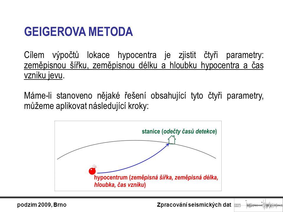 podzim 2009, Brno Zpracování seismických dat GEIGEROVA METODA Cílem výpočtů lokace hypocentra je zjistit čtyři parametry: zeměpisnou šířku, zeměpisnou délku a hloubku hypocentra a čas vzniku jevu.