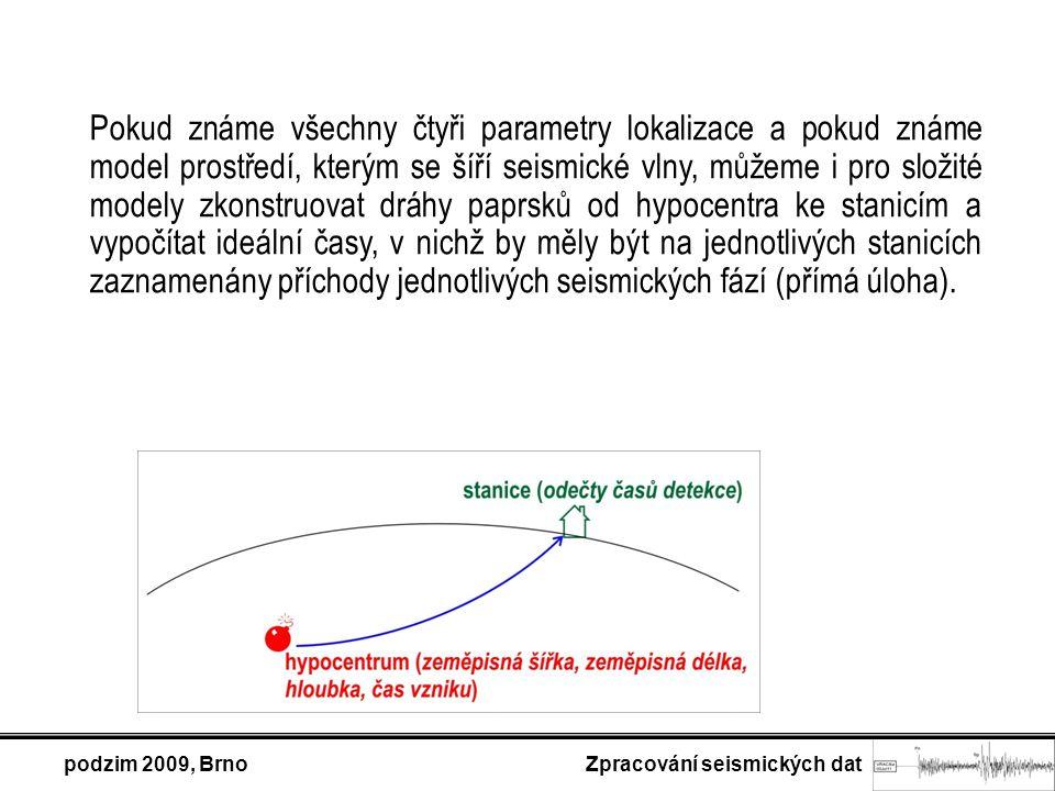 podzim 2009, Brno Zpracování seismických dat Pokud známe všechny čtyři parametry lokalizace a pokud známe model prostředí, kterým se šíří seismické vlny, můžeme i pro složité modely zkonstruovat dráhy paprsků od hypocentra ke stanicím a vypočítat ideální časy, v nichž by měly být na jednotlivých stanicích zaznamenány příchody jednotlivých seismických fází (přímá úloha).