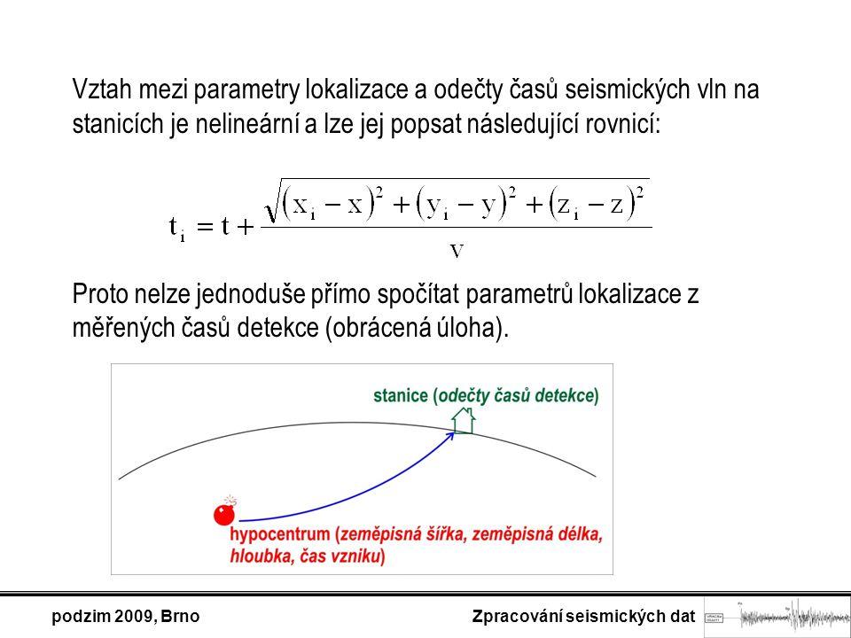 podzim 2009, Brno Zpracování seismických dat Vztah mezi parametry lokalizace a odečty časů seismických vln na stanicích je nelineární a lze jej popsat následující rovnicí: Proto nelze jednoduše přímo spočítat parametrů lokalizace z měřených časů detekce (obrácená úloha).