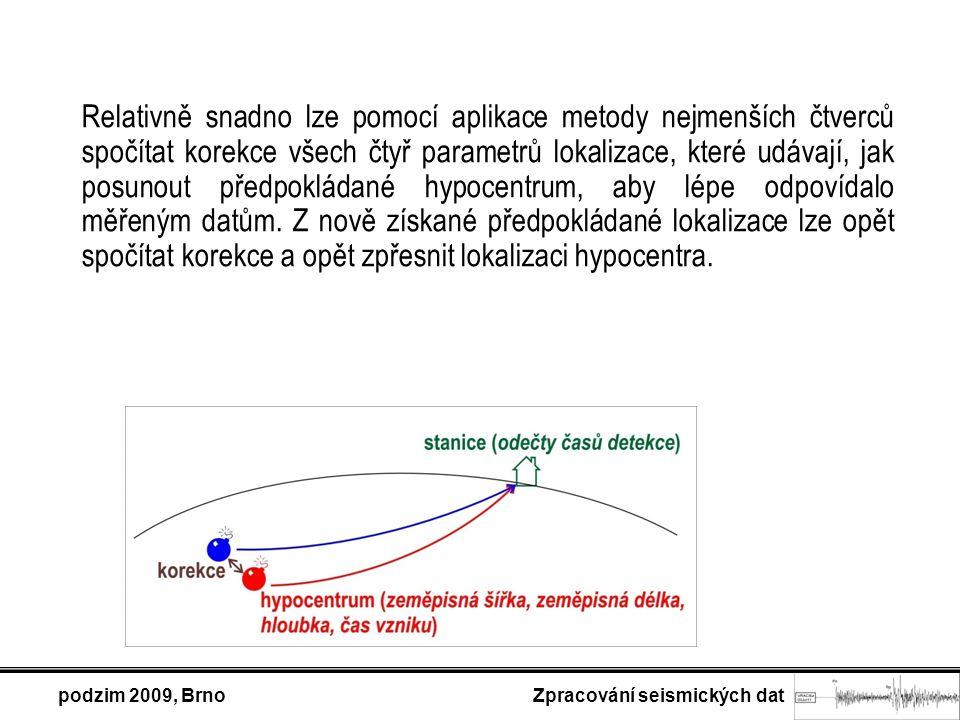 podzim 2009, Brno Zpracování seismických dat Relativně snadno lze pomocí aplikace metody nejmenších čtverců spočítat korekce všech čtyř parametrů lokalizace, které udávají, jak posunout předpokládané hypocentrum, aby lépe odpovídalo měřeným datům.