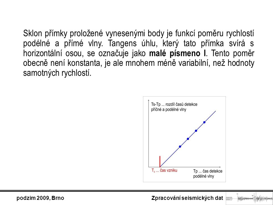 podzim 2009, Brno Zpracování seismických dat Sklon přímky proložené vynesenými body je funkcí poměru rychlostí podélné a přímé vlny.