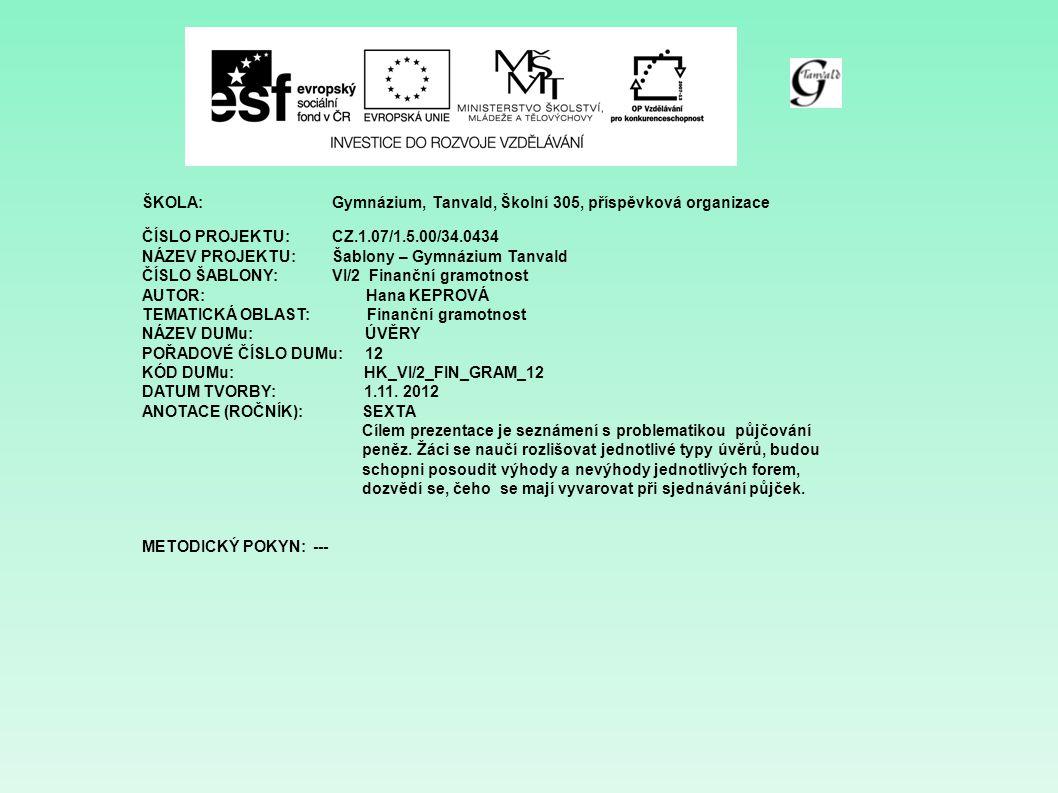 ŠKOLA:Gymnázium, Tanvald, Školní 305, příspěvková organizace ČÍSLO PROJEKTU:CZ.1.07/1.5.00/34.0434 NÁZEV PROJEKTU:Šablony – Gymnázium Tanvald ČÍSLO ŠABLONY:VI/2 Finanční gramotnost AUTOR: Hana KEPROVÁ TEMATICKÁ OBLAST: Finanční gramotnost NÁZEV DUMu: ÚVĚRY POŘADOVÉ ČÍSLO DUMu: 12 KÓD DUMu: HK_VI/2_FIN_GRAM_12 DATUM TVORBY: 1.11.