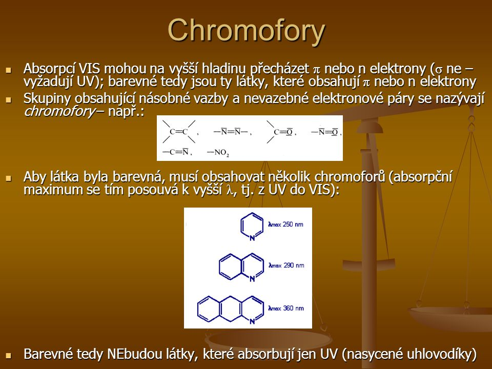 Chromofory Absorpcí VIS mohou na vyšší hladinu přecházet π nebo n elektrony ( σ ne – vyžadují UV); barevné tedy jsou ty látky, které obsahují π nebo n elektrony Absorpcí VIS mohou na vyšší hladinu přecházet π nebo n elektrony ( σ ne – vyžadují UV); barevné tedy jsou ty látky, které obsahují π nebo n elektrony Skupiny obsahující násobné vazby a nevazebné elektronové páry se nazývají chromofory – např.: Skupiny obsahující násobné vazby a nevazebné elektronové páry se nazývají chromofory – např.: Aby látka byla barevná, musí obsahovat několik chromoforů (absorpční maximum se tím posouvá k vyšší λ, tj.
