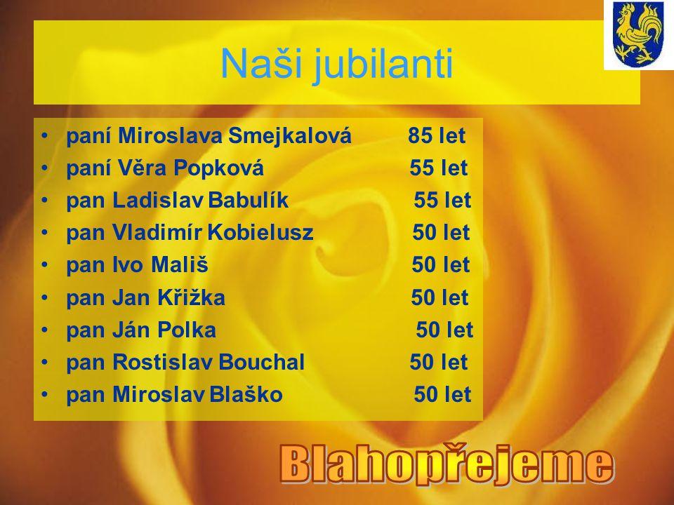 Naši jubilanti paní Miroslava Smejkalová 85 let paní Věra Popková 55 let pan Ladislav Babulík 55 let pan Vladimír Kobielusz 50 let pan Ivo Mališ 50 le