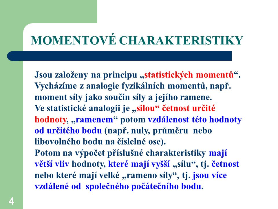 """MOMENTOVÉ CHARAKTERISTIKY 4 Jsou založeny na principu """"statistických momentů"""". Vycházíme z analogie fyzikálních momentů, např. moment síly jako součin"""