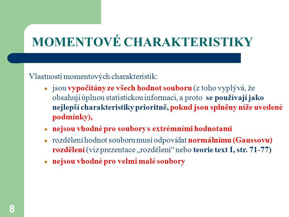 MOMENTOVÉ CHARAKTERISTIKY 8 Vlastnosti momentových charakteristik: jsou vypočítány ze všech hodnot souboru (z toho vyplývá, že obsahují úplnou statist