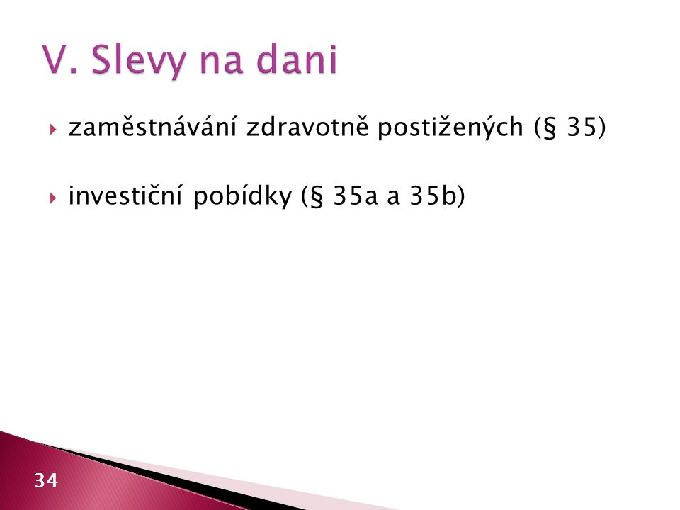  zaměstnávání zdravotně postižených (§ 35)  investiční pobídky (§ 35a a 35b) 34