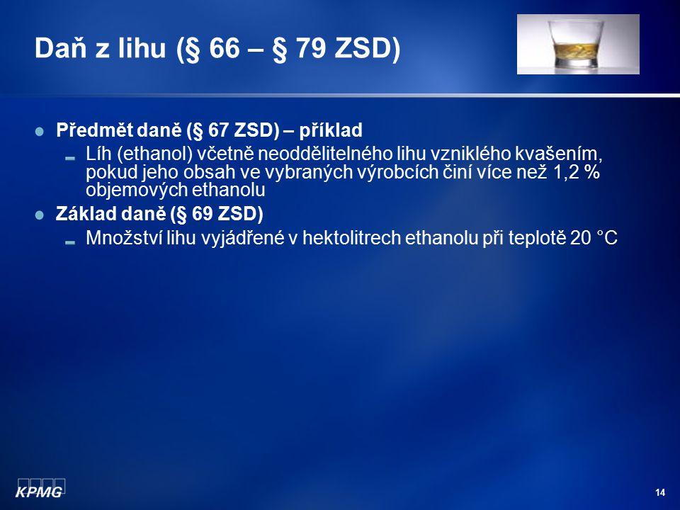 14 Daň z lihu (§ 66 – § 79 ZSD) Předmět daně (§ 67 ZSD) – příklad Líh (ethanol) včetně neoddělitelného lihu vzniklého kvašením, pokud jeho obsah ve vy