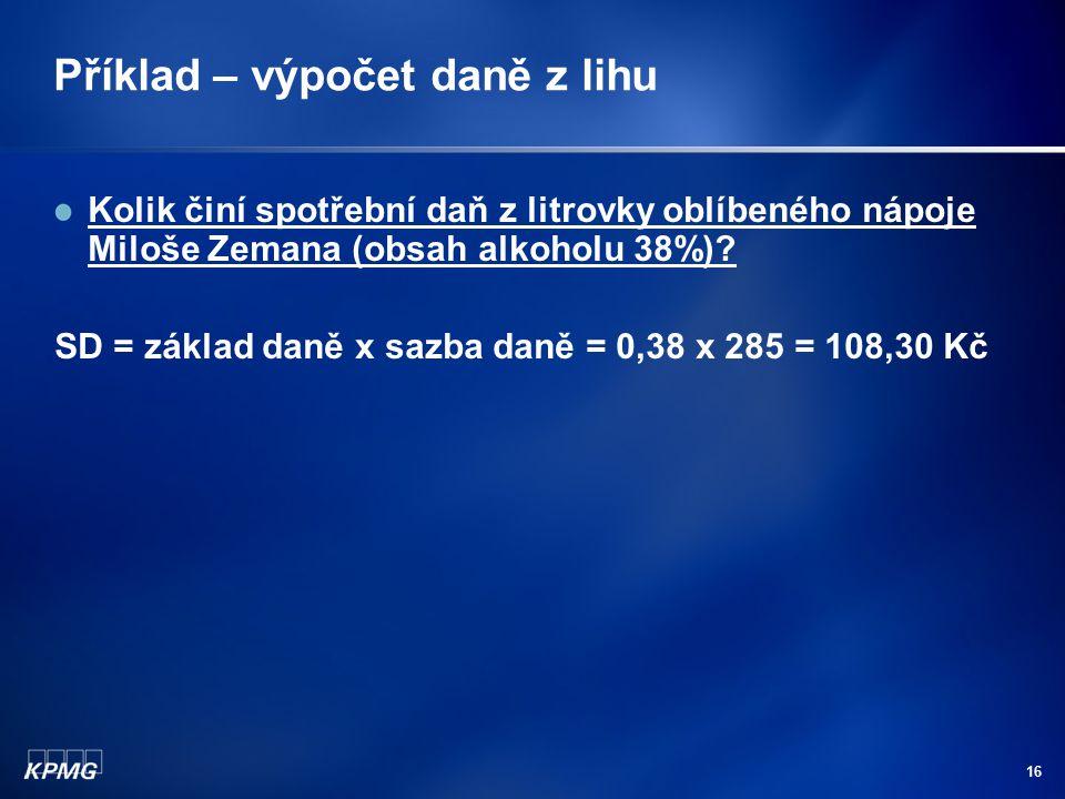 16 Příklad – výpočet daně z lihu Kolik činí spotřební daň z litrovky oblíbeného nápoje Miloše Zemana (obsah alkoholu 38%)? SD = základ daně x sazba da
