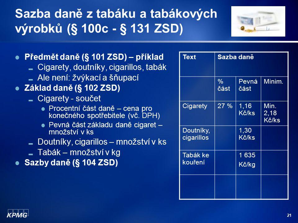 21 Sazba daně z tabáku a tabákových výrobků (§ 100c - § 131 ZSD) Předmět daně (§ 101 ZSD) – příklad Cigarety, doutníky, cigarillos, tabák Ale není: žv