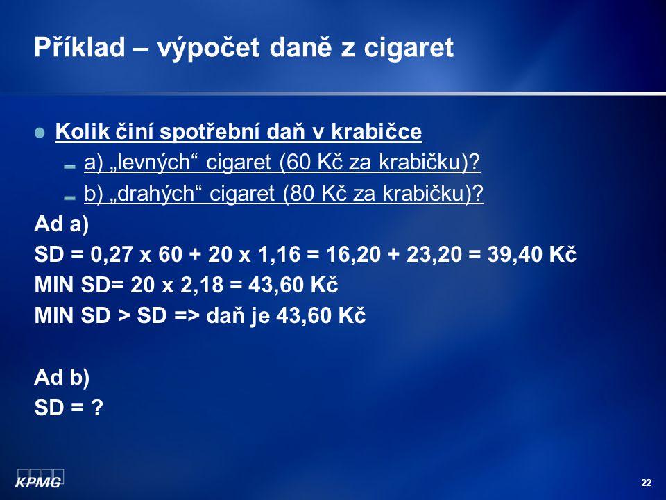 """22 Příklad – výpočet daně z cigaret Kolik činí spotřební daň v krabičce a) """"levných"""" cigaret (60 Kč za krabičku)? b) """"drahých"""" cigaret (80 Kč za krabi"""