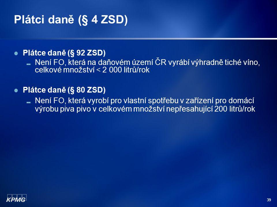 39 Plátci daně (§ 4 ZSD) Plátce daně (§ 92 ZSD) Není FO, která na daňovém území ČR vyrábí výhradně tiché víno, celkové množství < 2 000 litrů/rok Plát
