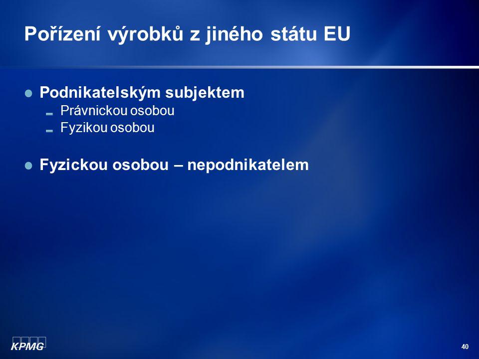 40 Pořízení výrobků z jiného státu EU Podnikatelským subjektem Právnickou osobou Fyzikou osobou Fyzickou osobou – nepodnikatelem