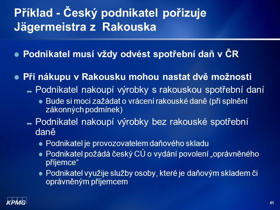 41 Příklad - Český podnikatel pořizuje Jägermeistra z Rakouska Podnikatel musí vždy odvést spotřební daň v ČR Při nákupu v Rakousku mohou nastat dvě m