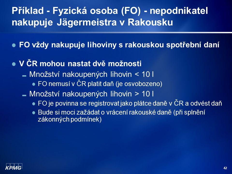42 Příklad - Fyzická osoba (FO) - nepodnikatel nakupuje Jägermeistra v Rakousku FO vždy nakupuje lihoviny s rakouskou spotřební daní V ČR mohou nastat