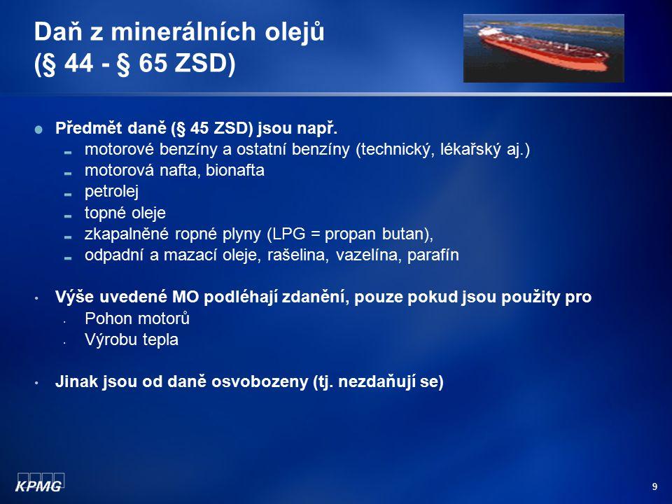9 Daň z minerálních olejů (§ 44 - § 65 ZSD) Předmět daně (§ 45 ZSD) jsou např. motorové benzíny a ostatní benzíny (technický, lékařský aj.) motorová n