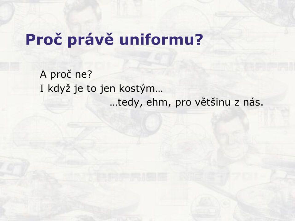 Proč právě uniformu? A proč ne? I když je to jen kostým… …tedy, ehm, pro většinu z nás.