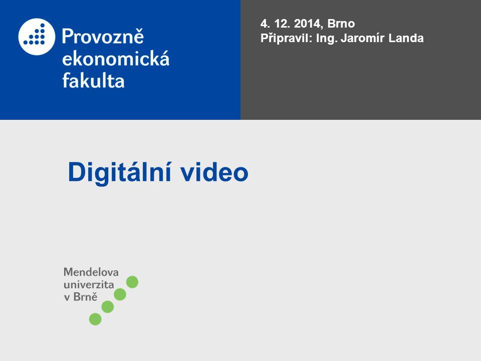 Digitální video 4. 12. 2014, Brno Připravil: Ing. Jaromír Landa