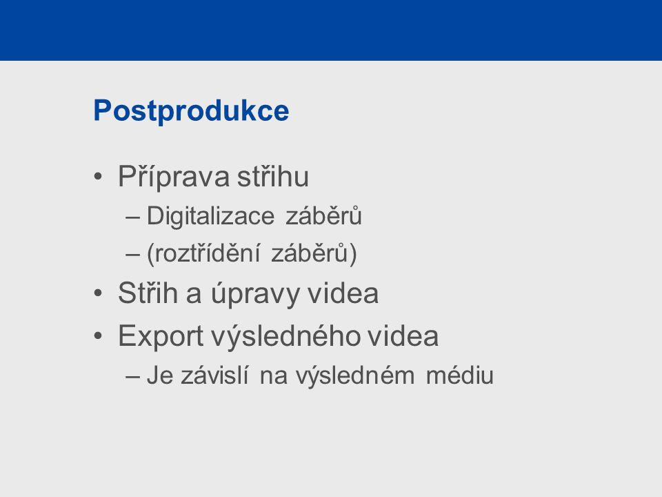 Postprodukce Příprava střihu –Digitalizace záběrů –(roztřídění záběrů) Střih a úpravy videa Export výsledného videa –Je závislí na výsledném médiu