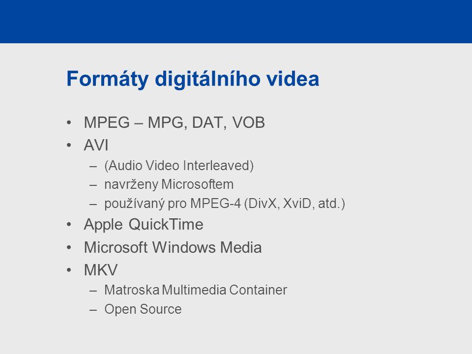 Formáty digitálního videa MPEG – MPG, DAT, VOB AVI –(Audio Video Interleaved) –navrženy Microsoftem –používaný pro MPEG-4 (DivX, XviD, atd.) Apple QuickTime Microsoft Windows Media MKV –Matroska Multimedia Container –Open Source
