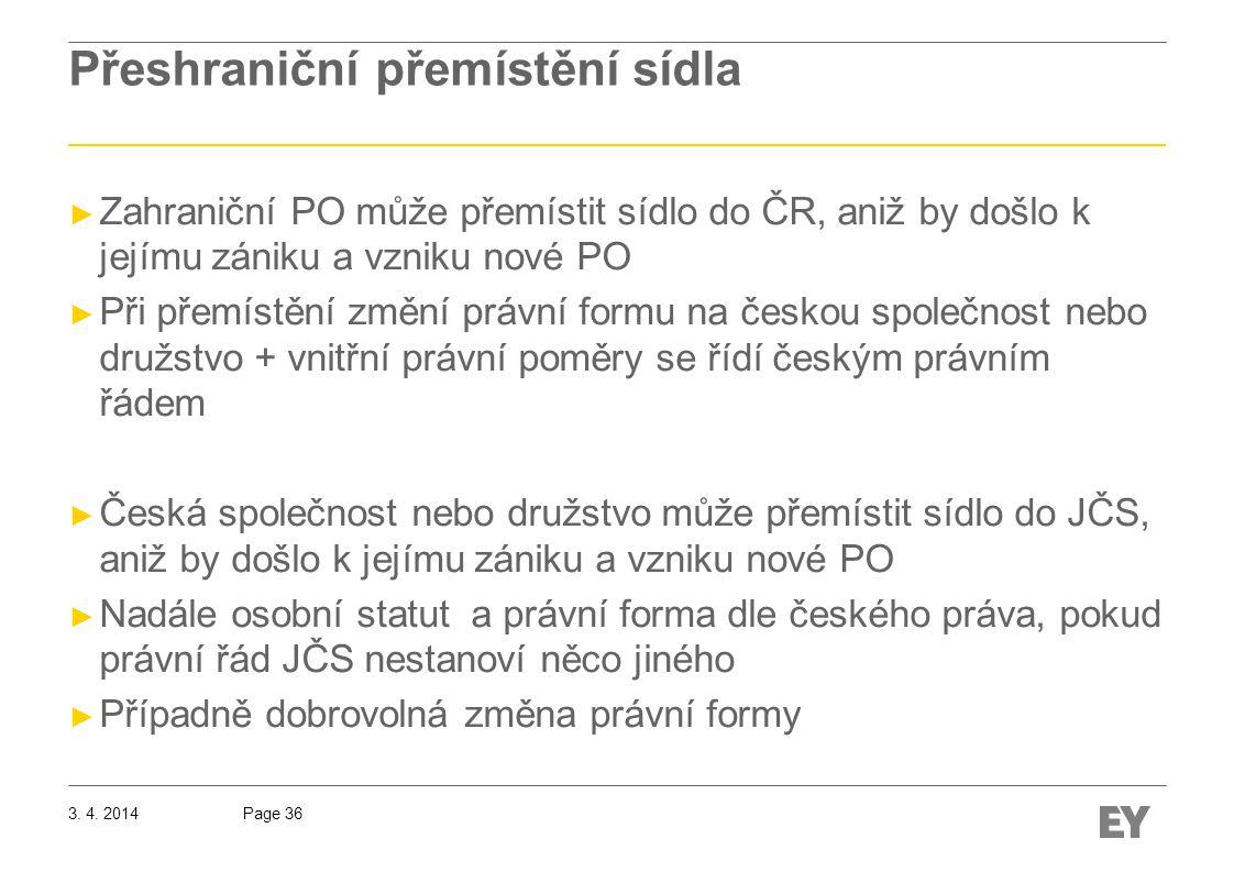 Page 36 Přeshraniční přemístění sídla ► Zahraniční PO může přemístit sídlo do ČR, aniž by došlo k jejímu zániku a vzniku nové PO ► Při přemístění změní právní formu na českou společnost nebo družstvo + vnitřní právní poměry se řídí českým právním řádem ► Česká společnost nebo družstvo může přemístit sídlo do JČS, aniž by došlo k jejímu zániku a vzniku nové PO ► Nadále osobní statut a právní forma dle českého práva, pokud právní řád JČS nestanoví něco jiného ► Případně dobrovolná změna právní formy 3.
