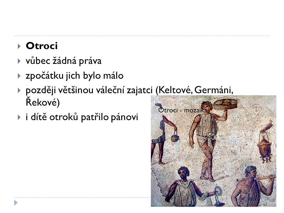  Otroci  vůbec žádná práva  zpočátku jich bylo málo  později většinou váleční zajatci (Keltové, Germáni, Řekové)  i dítě otroků patřilo pánovi Ot