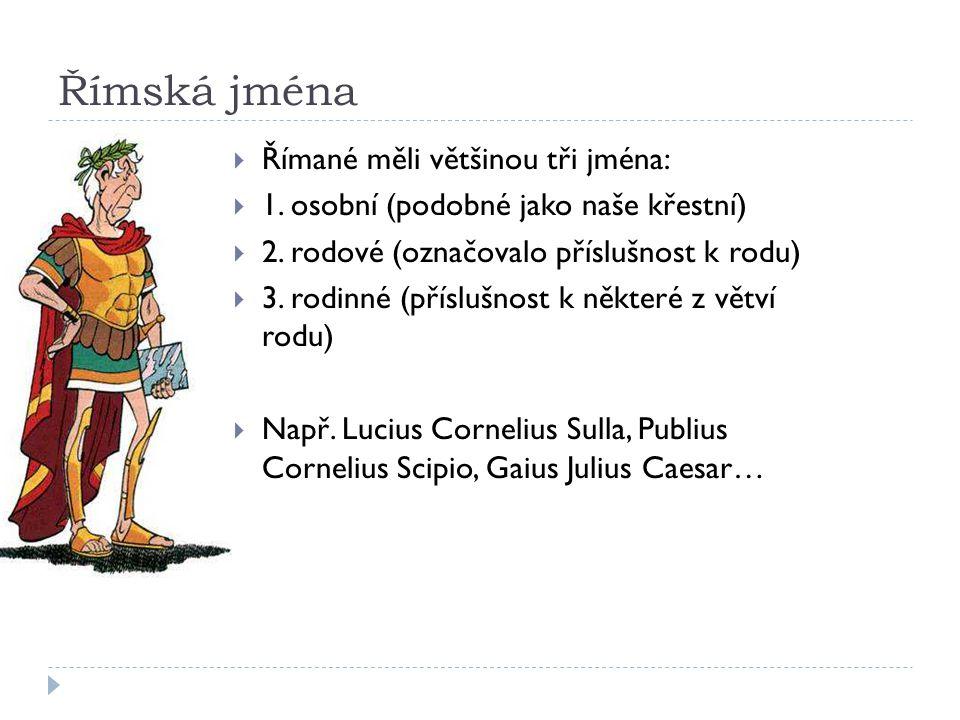 Římská jména  Římané měli většinou tři jména:  1. osobní (podobné jako naše křestní)  2. rodové (označovalo příslušnost k rodu)  3. rodinné (přísl