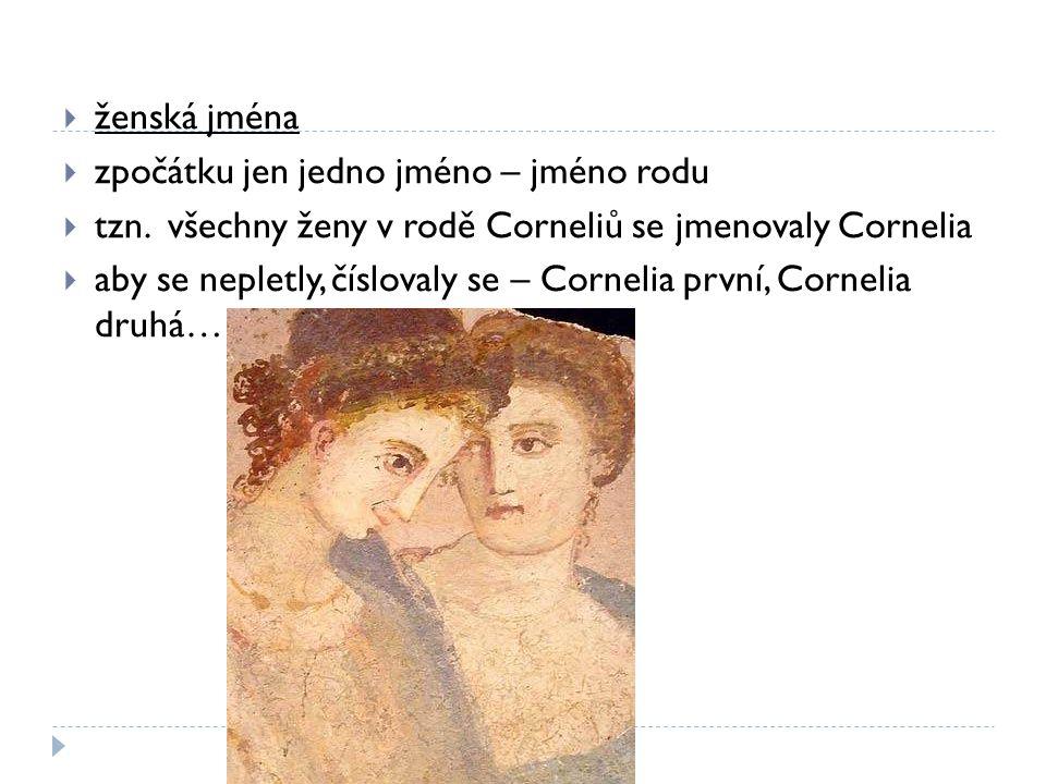  ženská jména  zpočátku jen jedno jméno – jméno rodu  tzn. všechny ženy v rodě Corneliů se jmenovaly Cornelia  aby se nepletly, číslovaly se – Cor