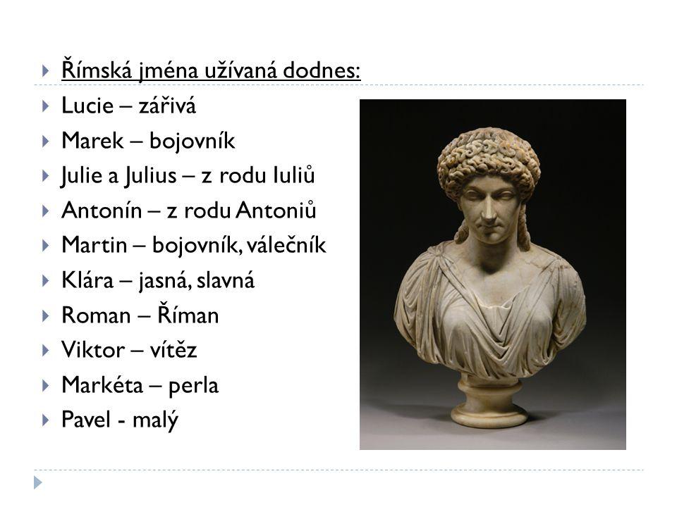  Římská jména užívaná dodnes:  Lucie – zářivá  Marek – bojovník  Julie a Julius – z rodu Iuliů  Antonín – z rodu Antoniů  Martin – bojovník, vál