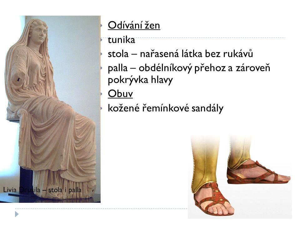  Odívání žen  tunika  stola – nařasená látka bez rukávů  palla – obdélníkový přehoz a zároveň pokrývka hlavy  Obuv  kožené řemínkové sandály Liv
