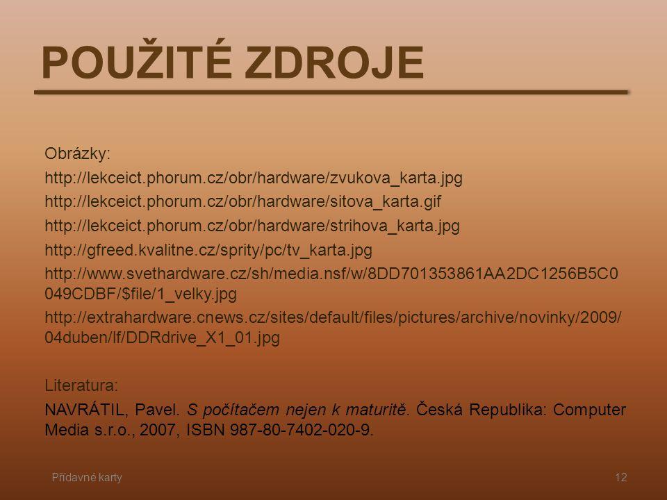 POUŽITÉ ZDROJE Přídavné karty12 Obrázky: http://lekceict.phorum.cz/obr/hardware/zvukova_karta.jpg http://lekceict.phorum.cz/obr/hardware/sitova_karta.