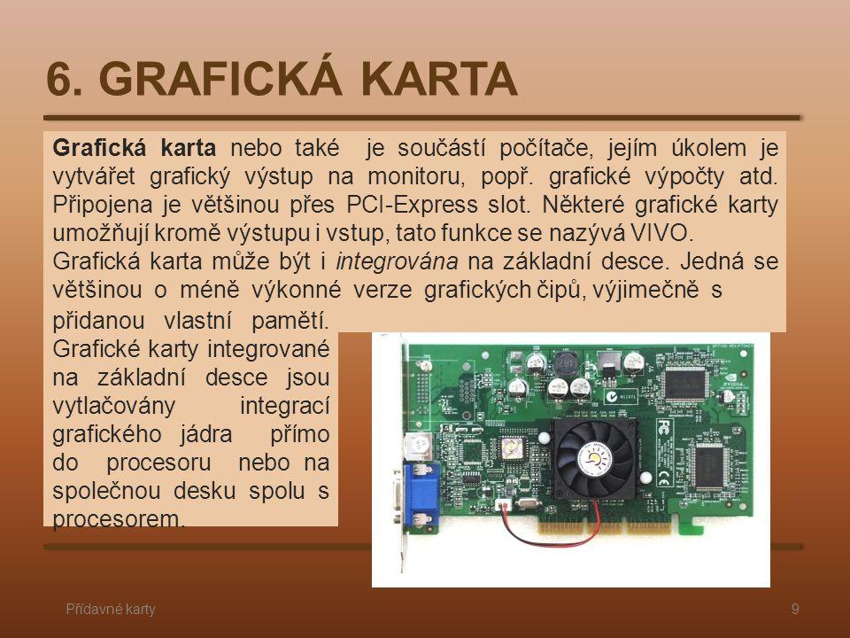 6. GRAFICKÁ KARTA Přídavné karty9 Grafická karta nebo také je součástí počítače, jejím úkolem je vytvářet grafický výstup na monitoru, popř. grafické