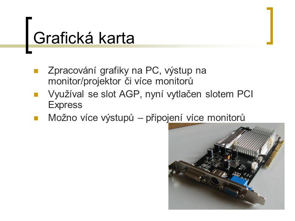 Grafická karta Zpracování grafiky na PC, výstup na monitor/projektor či více monitorů Využíval se slot AGP, nyní vytlačen slotem PCI Express Možno více výstupů – připojení více monitorů