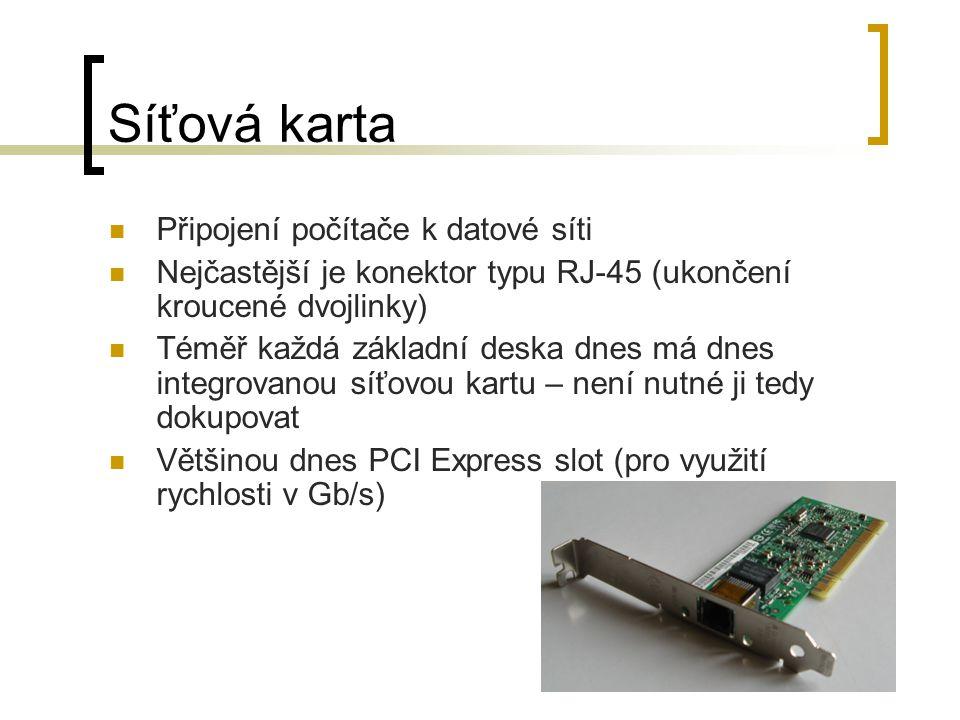 Síťová karta Připojení počítače k datové síti Nejčastější je konektor typu RJ-45 (ukončení kroucené dvojlinky) Téměř každá základní deska dnes má dnes integrovanou síťovou kartu – není nutné ji tedy dokupovat Většinou dnes PCI Express slot (pro využití rychlosti v Gb/s)