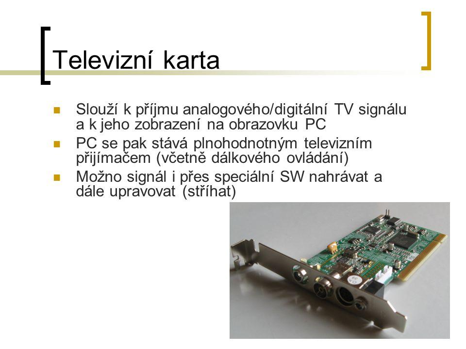 Televizní karta Slouží k příjmu analogového/digitální TV signálu a k jeho zobrazení na obrazovku PC PC se pak stává plnohodnotným televizním přijímačem (včetně dálkového ovládání) Možno signál i přes speciální SW nahrávat a dále upravovat (stříhat)